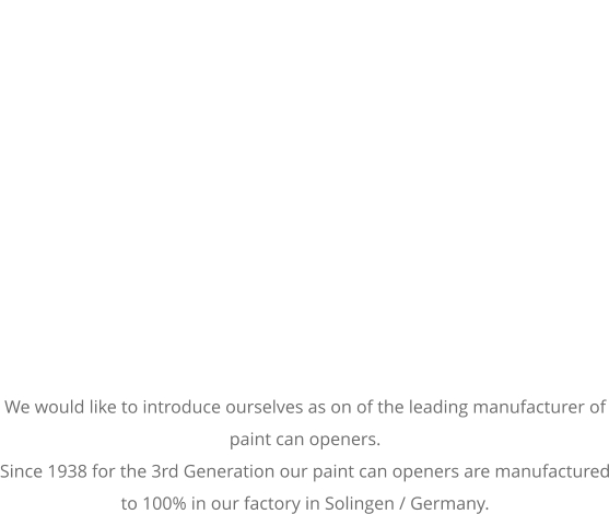 We would like to introduce ourselves as on of the leading manufacturer of paint can openers. Since 1938 for the 3rd Generation our paint can openers are manufactured to 100% in our factory in Solingen / Germany.